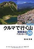 クルマで行く山 関東周辺ベストコース50 (ヤマケイアルペンガイドNEXT)