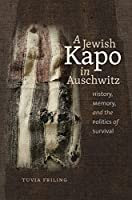 A Jewish Kapo in Auschwitz: History, Memory, and the Politics of Survival (The Schusterman Series in Israel Studies)