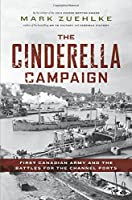 The Cinderella Campaign: First Canadian Army and the Battles for the Channel Ports