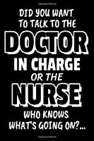 "Did You Want To Talk To The Doctor In Charge Or The Nurse Who Knows What's Going On?...: Sarcastic Nurses Journal - 6""x 9"" 120 Blank Lined Pages Joke Diary - Funny Sayings Notebook - Great Appreciation Gifts"