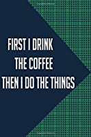 first i drink the coffee then i do the things: Notebook Gift for Coffee Drinkers and Coffee Lovers