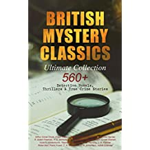 BRITISH MYSTERY CLASSICS - Ultimate Collection: 560+ Detective Novels, Thrillers & True Crime Stories: Complete Sherlock Holmes, Father Brown, Four Just ... Cases, Max Carrados Stories and many more