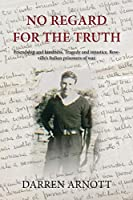 No Regard for the Truth: Friendship and kindness. Tragedy and injustice. Rowville's Italian prisoners of war.
