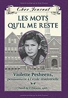 Cher Journal: Les Mots Qu'il Me Reste: Violette Pesheens, Pensionnaire ? l'?cole R?sidentielle, Nord de l'Ontario, 1966