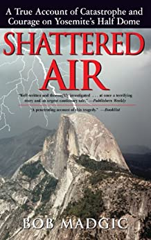 Shattered Air: A True Account of Catastrophe and Courage on Yosemite's Half Dome by [Madgic, Bob]