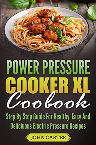 Power Pressure Cooker XL Cookbook: Step By Step Guide For Healthy, Easy And Delicious Electric Pressure Recipes (English Edition)
