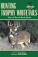 Hunting Trophy Whitetails: Tales of Record-book Bucks Taken by the Readers of Buckmasters Whitetail Magazine