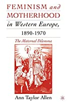 Feminism and Motherhood in Western Europe, 1890-1970: The Maternal Dilemma