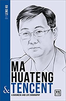 Ma Huateng and Tencent: A Biography of One of China's Greatest Entrepreneurs (China's Leading Entrepreneurs and Enterprises) by [Hu, Leng]