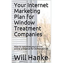 Your Internet Marketing Plan for Window Treatment Companies: How to optimize your entire online presence for DOMINATION