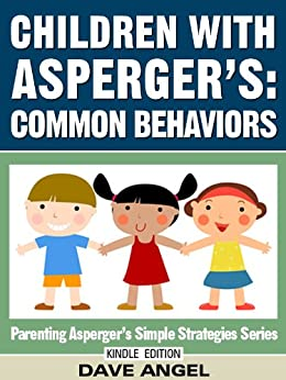 How To Understand Common Behaviors in Children with Asperger's (Parenting Asperger's Simple Strategies Series Book 4) by [Angel, Dave]