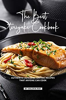 The Best Teriyaki Cookbook: Authentic Japanese Teriyaki Recipes That Anyone Can Cook by [Ray, Valeria]