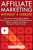 Affiliate Marketing Without a Website: How to Earn Money Selling Affiliate  Ebooks & Courses via YouTube Product Reviews…Without a Website and Without Buying the Product Yourself. (English Edition)