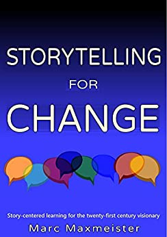 Storytelling for change: Story-centered learning for the twenty-first century visionary by [Maxmeister, Marc]