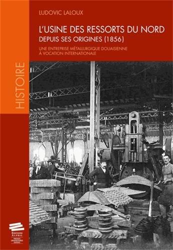 L'Usine des Ressorts du Nord Depuis Ses Origines (1856).. Entreprise Metallurgique Douaisienne a Vo