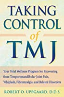 Taking Control of TMJ: Your Total Wellness Program for Recovering from Tempromandibular Joint Pain, Whiplash, Fibromyalgia, and Related Disorders