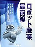ロボット産業最前線―産業、サービス、医療用ロボット174社・団体の最新動向