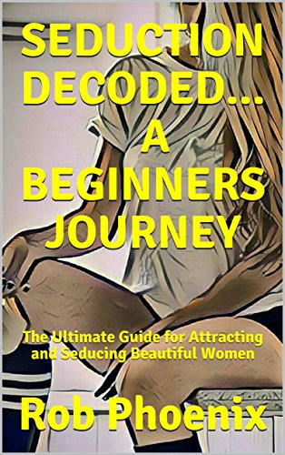 SEDUCTION DECODED...A BEGINNERS JOURNEY: The Ultimate Guide for Attracting and Seducing Beautiful Women (English Edition)