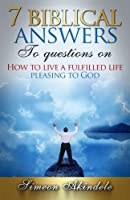 7 Biblical Answers to Questions on: How to Live a Fulfilled Life Pleasing to God