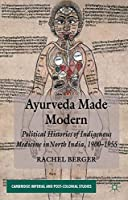 Ayurveda Made Modern: Political Histories of Indigenous Medicine in North India, 1900-1955 (Cambridge Imperial and Post-Colonial Studies Series) by Rachel Berger(2013-09-16)