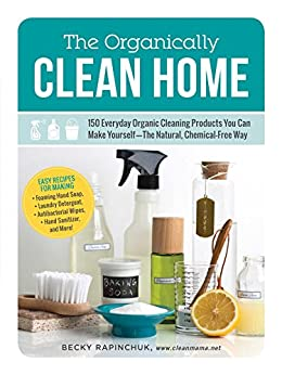 The Organically Clean Home: 150 Everyday Organic Cleaning Products You Can Make Yourself--The Natural, Chemical-Free Way by [Rapinchuk, Becky]