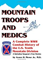 Mountain Troops and Medics: A Complete World War II Combat History of the U.S. Tenth Mountain Division  a Battle Surgeon's True Stories