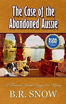 The Case of the Abandoned Aussie: A Thousand Islands Doggy Inn Mystery (The Thousand Islands Doggy Inn Mysteries Book 1) by [Snow, B.R.]