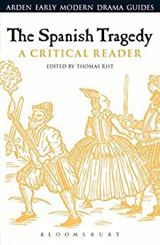 The Spanish Tragedy: A Critical Reader (Arden Early Modern Drama Guides) by [Thomas Rist]