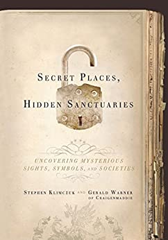 Secret Places, Hidden Sanctuaries: Uncovering Mysterious Sights, Symbols, and Societies by [Klimczuk, Stephen, Warner, Gerald]