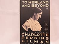 To Herland and Beyond: The Life and Work of Charlotte Perkins Gilman