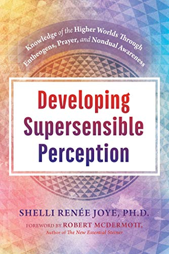 Developing Supersensible Perception: Knowledge of the Higher Worlds through Entheogens, Prayer, and Nondual Awareness (English Edition)