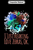 Composition Notebook: I Just Freaking Love Zebras Ok Cute Sarcastic Funny  Journal/Notebook Blank Lined Ruled 6x9 100 Pages
