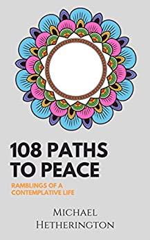 108 Paths to Peace: Ramblings of a Contemplative Life by [Hetherington, Michael]