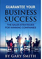 Guarantee Your Business Success the Sales Strategies for Winning Companies