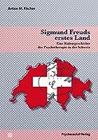 Sigmund Freuds erstes Land: Eine Kulturgeschichte der Psychotherapie in der Schweiz
