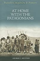 At Home With The Patagonians: A Year's Wanderings Over The Untrodden Ground From The Straights Of Magellan To The Rio Negro (Travellers, Explorers & Pioneers)
