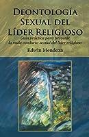 Deontología sexual del líder religioso: Guía Práctica Para Prevenir La Mala Conducta Sexual Del Líder Religioso