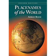 Placenames of the World: Origins and Meanings of the Names for 6,600 Countries, Cities, Territories, Natural Features and Historic Sites