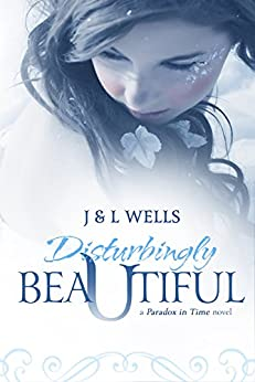 Disturbingly Beautiful (Time Travel romance) (A Paradox In Time Book 1) by [Wells, J, Wells, L]