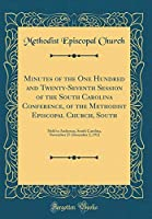 Minutes of the One Hundred and Twenty-Seventh Session of the South Carolina Conference, of the Methodist Episcopal Church, South: Held in Anderson, South Carolina, November 27-December 2, 1912 (Classic Reprint)