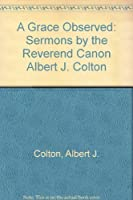 A Grace Observed: Sermons by the Reverend Canon Albert J. Colton