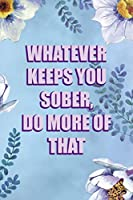 Whatever Keeps You Sober, Do More Of That: Alcoholism Notebook Journal Composition Blank Lined Diary Notepad 120 Pages Paperback  Blue Flowers