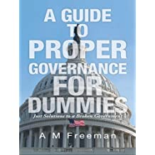 A Guide to Proper Governance for Dummies: Just Solutions to a Broken Government