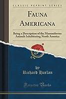 Fauna Americana: Being a Description of the Mammiferous Animals Inhabitating North America (Classic Reprint)