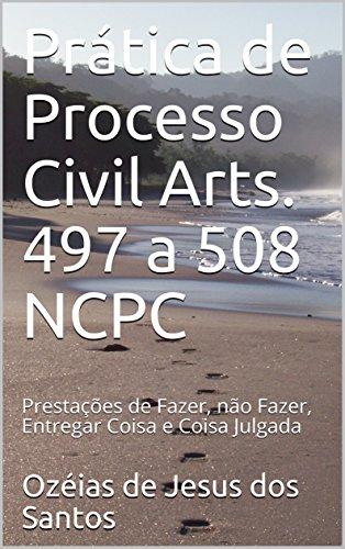 Prática de Processo Civil Arts. 497 a 508 NCPC: Prestações de Fazer, não Fazer, Entregar Coisa e Coisa Julgada (Portuguese Edition)