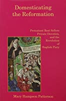 Domesticating the Reformation: Protestant Best Sellers, Private Devotion, and the Revolution of English Piety by Mary Hampson Patterson(2006-12-01)