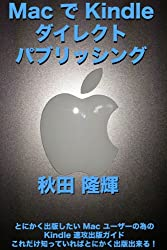 Mac で Kindle ダイレクト・パブリッシング 〜とにかく出版したい Mac ユーザーの為の Kindle 速攻出版ガイド〜 これだけ知っていればとにかく出版出来る!