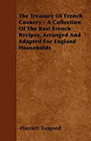 The Treasury of French Cookery - A Collection of the Best French Recipes, Arranged and Adapted for England Households