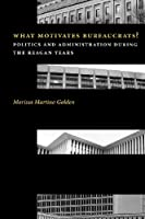 What Motivates Bureaucrats: Politics and Administration During the Reagan Years (Power, Conflict, and Democracy)