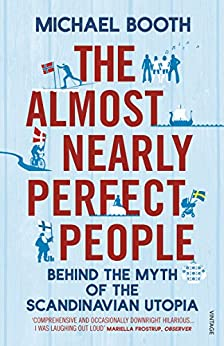 The Almost Nearly Perfect People: Behind the Myth of the Scandinavian Utopia by [Booth, Michael]